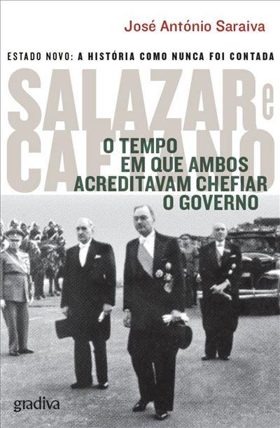 Salazar e Caetano - O Tempo em Que Ambos Acreditavam Chefiar o Governodo José António Saraiva